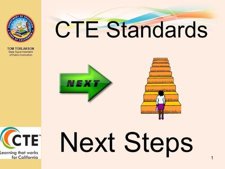 TOM TORLAKSON State Superintendent of Public Instruction CTE Standards 1 Next Steps.
