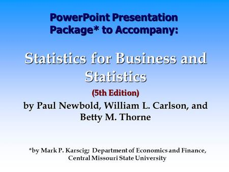 PowerPoint Presentation Package* to Accompany: Statistics for Business and Statistics (5th Edition) by Paul Newbold, William L. Carlson, and Betty M. Thorne.