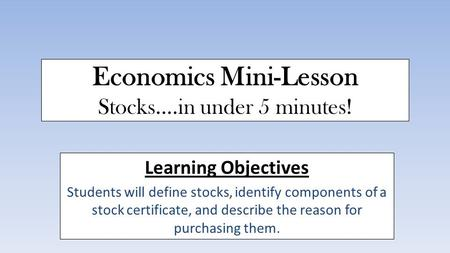 Economics Mini-Lesson Stocks....in under 5 minutes! Learning Objectives Students will define stocks, identify components of a stock certificate, and describe.