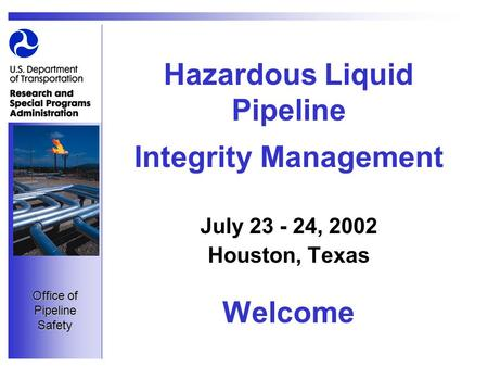 Office of Pipeline Safety Hazardous Liquid Pipeline Integrity Management July 23 - 24, 2002 Houston, Texas Welcome.