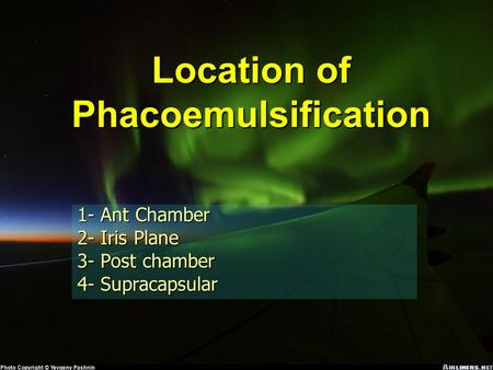 Location of Phacoemulsification 1- Ant Chamber 2- Iris Plane 3- Post chamber 4- Supracapsular.