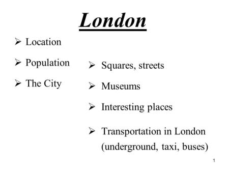 1 London  Location  Population  The City  Squares, streets  Museums  Interesting places  Transportation in London (underground, taxi, buses)