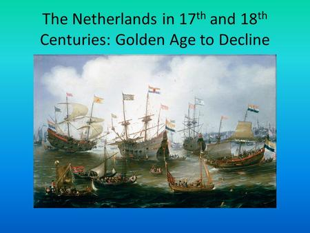 The Netherlands in 17 th and 18 th Centuries: Golden Age to Decline.