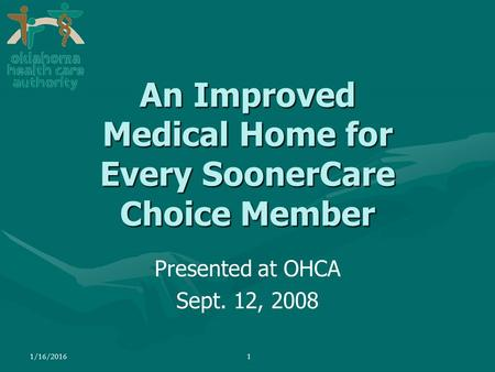 1/16/20161 Presented at OHCA Sept. 12, 2008 An Improved Medical Home for Every SoonerCare Choice Member.