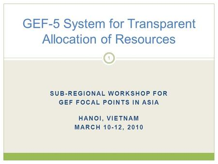 SUB-REGIONAL WORKSHOP FOR GEF FOCAL POINTS IN ASIA HANOI, VIETNAM MARCH 10-12, 2010 GEF-5 System for Transparent Allocation of Resources 1.