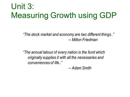 "MACRO E conomics Unit 3: Measuring Growth using GDP ""The stock market and economy are two different things.."" -- Milton Friedman ""The annual labour of."