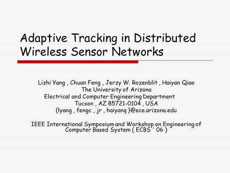 Adaptive Tracking in Distributed Wireless Sensor Networks Lizhi Yang, Chuan Feng, Jerzy W. Rozenblit, Haiyan Qiao The University of Arizona Electrical.