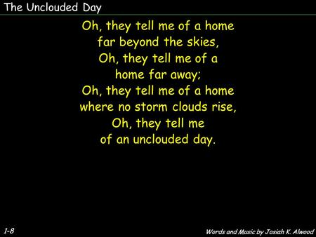 The Unclouded Day 1-8 Oh, they tell me of a home far beyond the skies, Oh, they tell me of a home far away; Oh, they tell me of a home where no storm clouds.