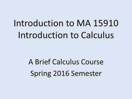Introduction to MA 15910 Introduction to Calculus A Brief Calculus Course Spring 2016 Semester.