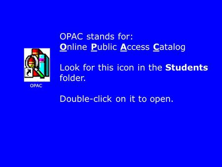 OPAC OPAC stands for: Online Public Access Catalog Look for this icon in the Students folder. Double-click on it to open.