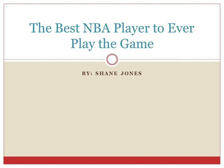 BY: SHANE JONES The Best NBA Player to Ever Play the Game.
