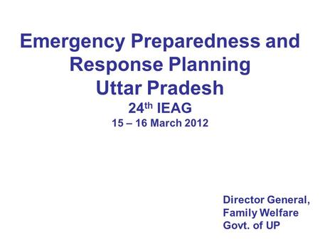 Emergency Preparedness and Response Planning Uttar Pradesh 24 th IEAG 15 – 16 March 2012 Director General, Family Welfare Govt. of UP.