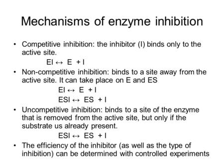 Mechanisms of enzyme inhibition Competitive inhibition: the inhibitor (I) binds only to the active site. EI ↔ E + I Non-competitive inhibition: binds to.