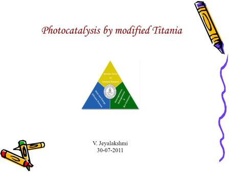 V. Jeyalakshmi 30-07-2011 Photocatalysis by modified Titania.