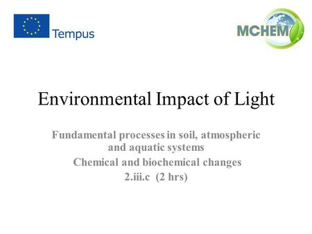 Environmental Impact of Light Fundamental processes in soil, atmospheric and aquatic systems Chemical and biochemical changes 2.iii.c (2 hrs)