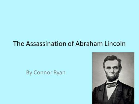 The Assassination of Abraham Lincoln By Connor Ryan.