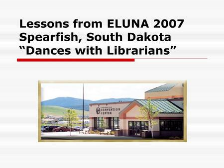 "Lessons from ELUNA 2007 Spearfish, South Dakota ""Dances with Librarians"""