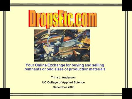 Your Online Exchange for buying and selling remnants or odd sizes of production materials Trina L. Anderson UC College of Applied Science December 2003.