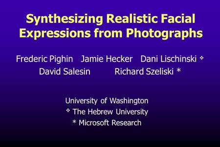 University of Washington v The Hebrew University * Microsoft Research Synthesizing Realistic Facial Expressions from Photographs Frederic Pighin Jamie.