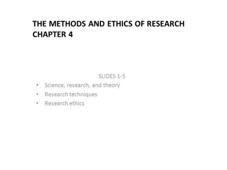 THE METHODS AND ETHICS OF RESEARCH CHAPTER 4 SLIDES 1-5 Science, research, and theory Research techniques Research ethics.
