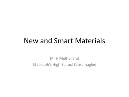 New and Smart Materials Mr P Mulholland St Joseph's High School Crossmaglen.