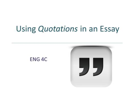 Using Quotations in an Essay ENG 4C ENG 4C. DO I REALLY NEED QUOTATIONS?
