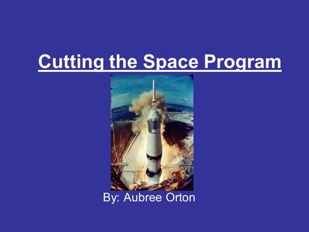Cutting the Space Program By: Aubree Orton. Money that is spent Focus on problems on Earth The risk of human life No major scientific breakthroughs have.