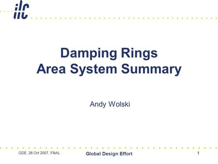 GDE, 26 Oct 2007, FNAL Global Design Effort 1 Damping Rings Area System Summary Andy Wolski.