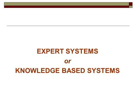 EXPERT SYSTEMS or KNOWLEDGE BASED SYSTEMS a. When we wish to encode a rich source of knowledge within the program. and ------ b. The scope of systems.