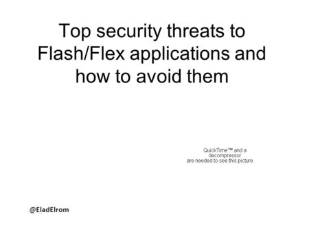 @EladElrom Top security threats to Flash/Flex applications and how to avoid them.