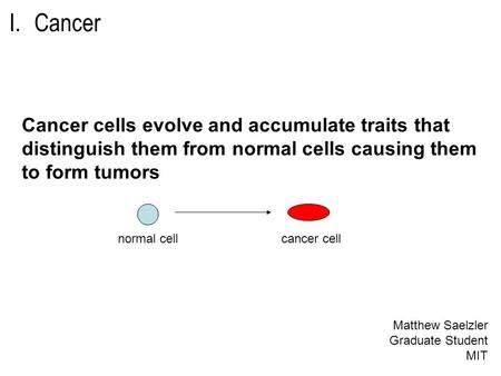 I.Cancer Cancer cells evolve and accumulate traits that distinguish them from normal cells causing them to form tumors cancer cellnormal cell Matthew Saelzler.