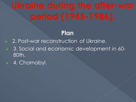 Plan  2. Post-war reconstruction of Ukraine.  3. Social and economic development in 60- 80th.  4. Chornobyl.