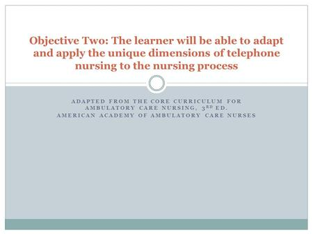 ADAPTED FROM THE CORE CURRICULUM FOR AMBULATORY CARE NURSING, 3 RD ED. AMERICAN ACADEMY OF AMBULATORY CARE NURSES Objective Two: The learner will be able.