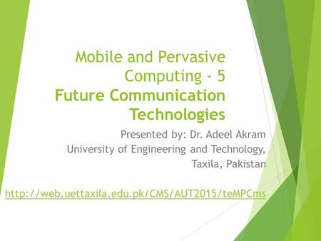 Mobile and Pervasive Computing - 5 Future Communication Technologies Presented by: Dr. Adeel Akram University of Engineering and Technology, Taxila, Pakistan.
