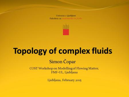 Topology of complex fluids Simon Čopar COST Workshop on Modelling of Flowing Matter, FMF-UL, Ljubljana Ljubljana, February 2015.