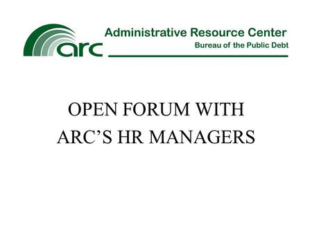 OPEN FORUM WITH ARC'S HR MANAGERS. Our Services Personnel Actions Processing and Recordkeeping Pay and Leave Administration Workers' Compensation Staff.