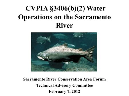 CVPIA §3406(b)(2) Water Operations on the Sacramento River Sacramento River Conservation Area Forum Technical Advisory Committee February 7, 2012.