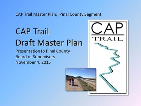 CAP Trail Master Plan: Pinal County Segment CAP Trail Draft Master Plan Presentation to Pinal County Board of Supervisors November 4, 2015.