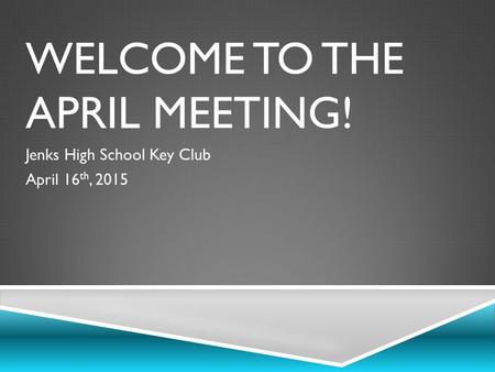 WELCOME TO THE APRIL MEETING! Jenks High School Key Club April 16 th, 2015.
