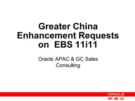 Greater China Enhancement Requests on EBS 11i11 Oracle APAC & GC Sales Consulting.