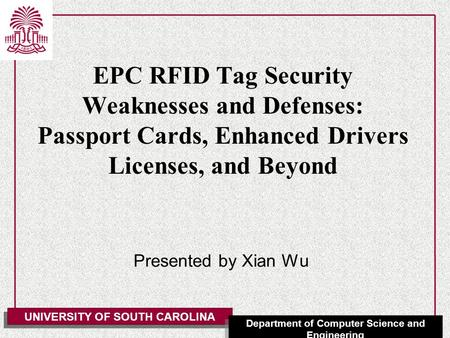 UNIVERSITY OF SOUTH CAROLINA Department of Computer Science and Engineering EPC RFID Tag Security Weaknesses and Defenses: Passport Cards, Enhanced Drivers.