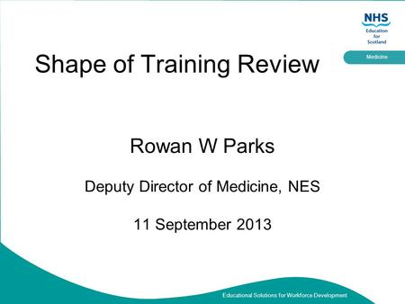 Educational Solutions for Workforce Development Medicine Shape of Training Review Rowan W Parks Deputy Director of Medicine, NES 11 September 2013.