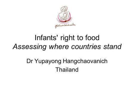 Infants' right to food Assessing where countries stand Dr Yupayong Hangchaovanich Thailand.