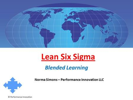 © Performance Innovation Lean Six Sigma Blended Learning Norma Simons – Performance Innovation LLC.