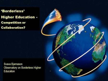 Svava Bjarnason Observatory on Borderless Higher Education 'Borderless' Higher Education - Competition or Collaboration?