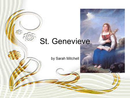 St. Genevieve by Sarah Mitchell. Biography St. Genevieve was born around 422 in Nanterre, France and later moved to Paris after her parents died. She.
