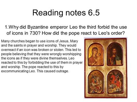 1.Why did Byzantine emperor Leo the third forbid the use of icons in 730? How did the pope react to Leo's order? Reading notes 6.5 Many churches began.