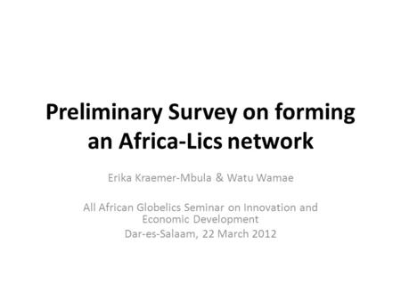 Preliminary Survey on forming an Africa-Lics network Erika Kraemer-Mbula & Watu Wamae All African Globelics Seminar on Innovation and Economic Development.