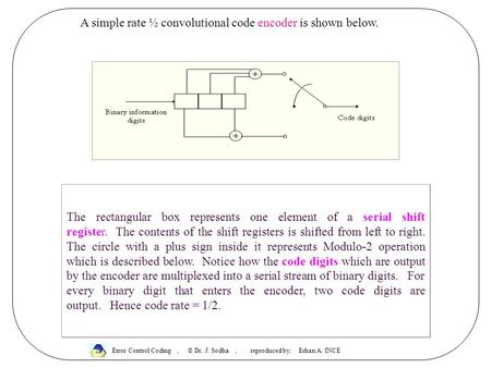A simple rate ½ convolutional code encoder is shown below. The rectangular box represents one element of a serial shift register. The contents of the shift.
