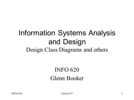 INFO 620Lecture #71 Information Systems Analysis and Design Design Class Diagrams and others INFO 620 Glenn Booker.